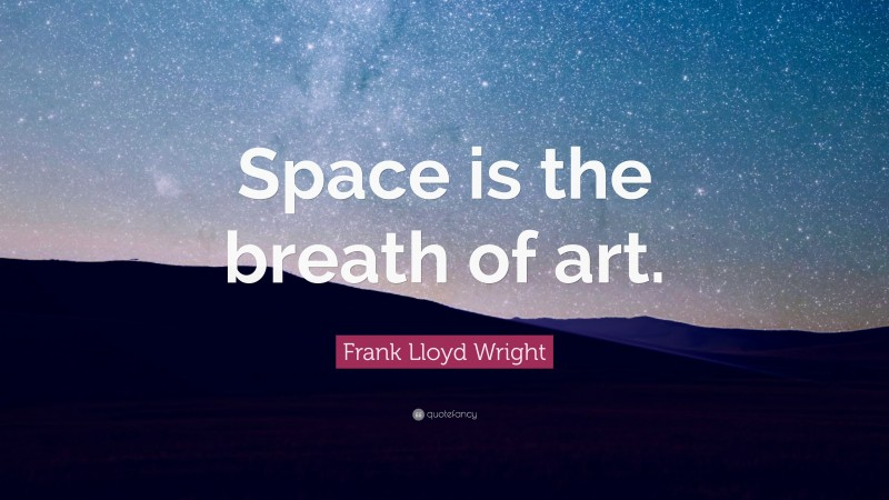 """Frank Lloyd Wright Quote: """"Space is the breath of art."""""""