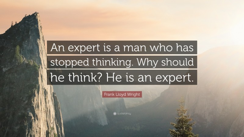 """Frank Lloyd Wright Quote: """"An expert is a man who has stopped thinking. Why should he think? He is an expert."""""""