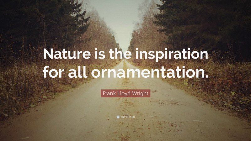 """Frank Lloyd Wright Quote: """"Nature is the inspiration for all ornamentation."""""""