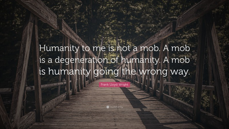 """Frank Lloyd Wright Quote: """"Humanity to me is not a mob. A mob is a degeneration of humanity. A mob is humanity going the wrong way."""""""