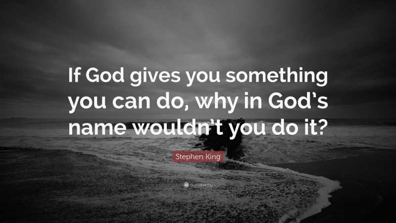 """Stephen King Quote: """"If God gives you something you can do, why in God's name wouldn't you do it?"""""""