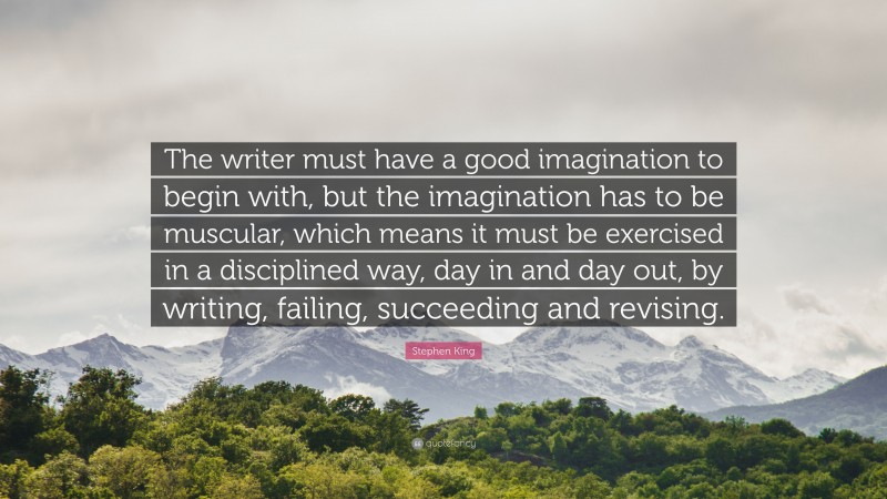 """Stephen King Quote: """"The writer must have a good imagination to begin with, but the imagination has to be muscular, which means it must be exercised in a disciplined way, day in and day out, by writing, failing, succeeding and revising."""""""