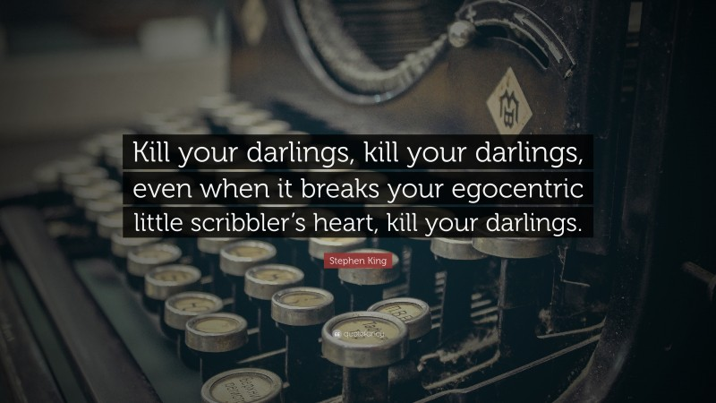 """Stephen King Quote: """"Kill your darlings, kill your darlings, even when it breaks your egocentric little scribbler's heart, kill your darlings."""""""