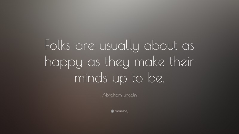 """Abraham Lincoln Quote: """"Folks are usually about as happy as they make their minds up to be."""""""
