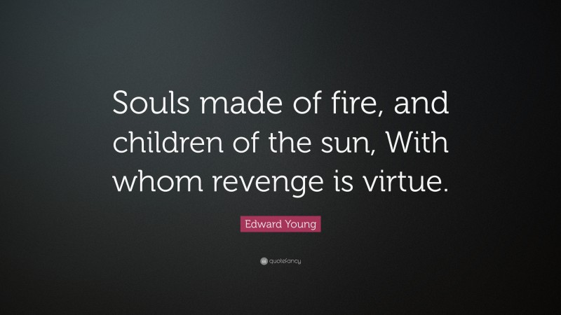 """Edward Young Quote: """"Souls made of fire, and children of the sun, With whom revenge is virtue."""""""