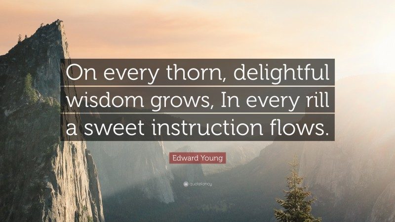 """Edward Young Quote: """"On every thorn, delightful wisdom grows, In every rill a sweet instruction flows."""""""