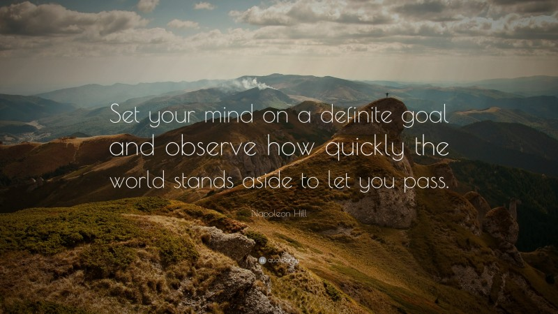 """Napoleon Hill Quote: """"Set your mind on a definite goal and observe how quickly the world stands aside to let you pass."""""""