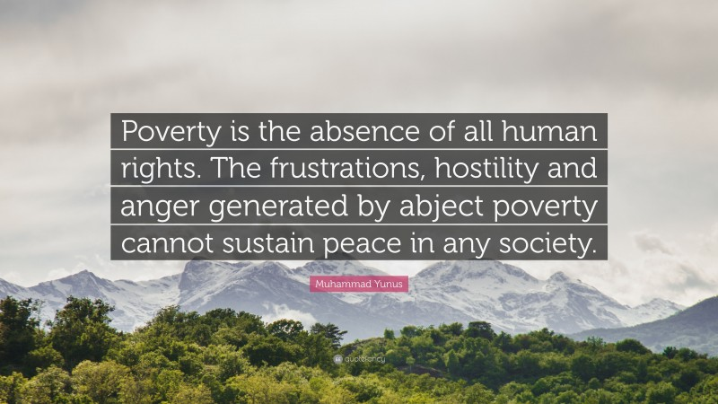 """Muhammad Yunus Quote: """"Poverty is the absence of all human rights. The frustrations, hostility and anger generated by abject poverty cannot sustain peace in any society."""""""