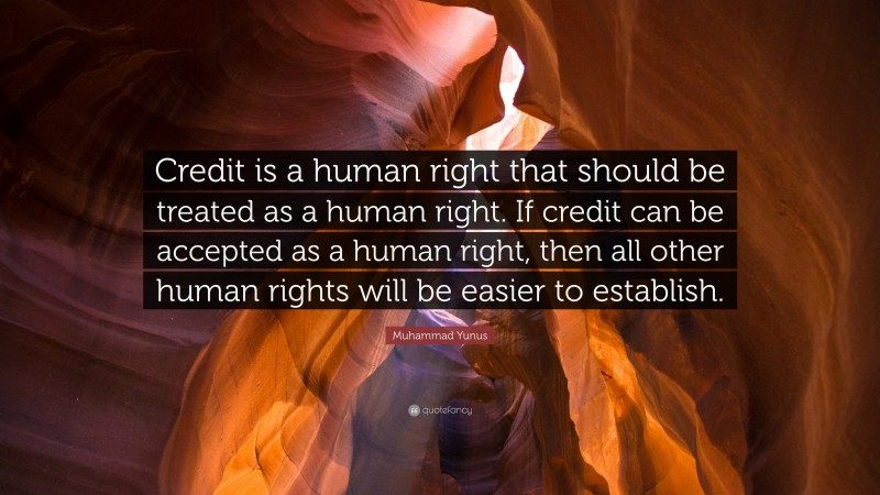 """Muhammad Yunus Quote: """"Credit is a human right that should be treated as a human right. If credit can be accepted as a human right, then all other human rights will be easier to establish."""""""