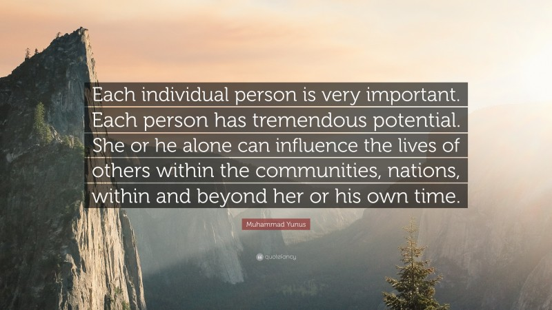 """Muhammad Yunus Quote: """"Each individual person is very important. Each person has tremendous potential. She or he alone can influence the lives of others within the communities, nations, within and beyond her or his own time."""""""