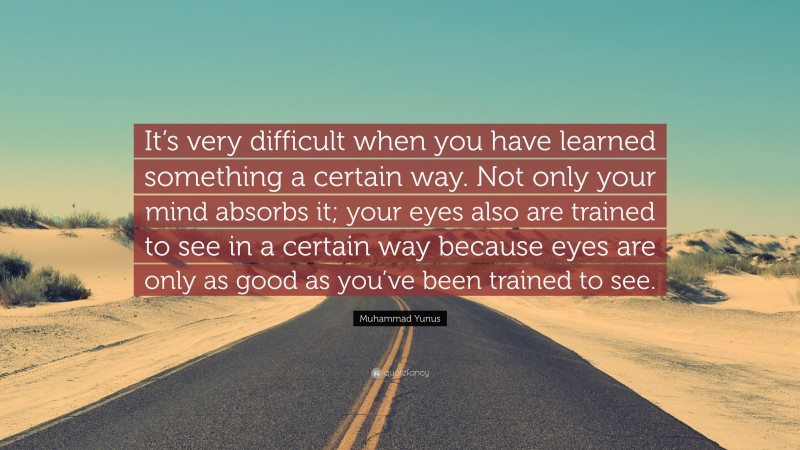 """Muhammad Yunus Quote: """"It's very difficult when you have learned something a certain way. Not only your mind absorbs it; your eyes also are trained to see in a certain way because eyes are only as good as you've been trained to see."""""""