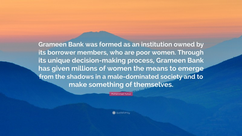 """Muhammad Yunus Quote: """"Grameen Bank was formed as an institution owned by its borrower members, who are poor women. Through its unique decision-making process, Grameen Bank has given millions of women the means to emerge from the shadows in a male-dominated society and to make something of themselves."""""""