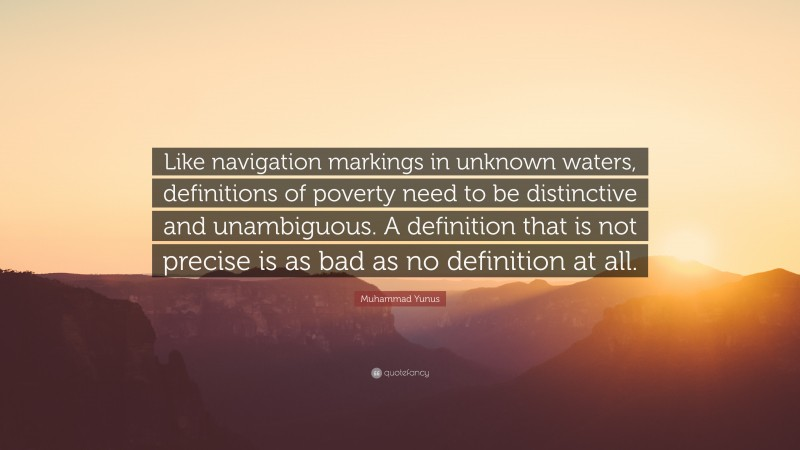 """Muhammad Yunus Quote: """"Like navigation markings in unknown waters, definitions of poverty need to be distinctive and unambiguous. A definition that is not precise is as bad as no definition at all."""""""