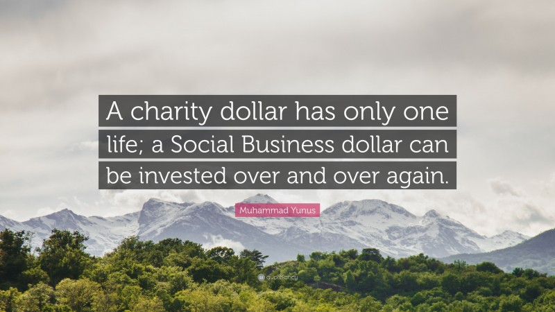 """Muhammad Yunus Quote: """"A charity dollar has only one life; a Social Business dollar can be invested over and over again."""""""