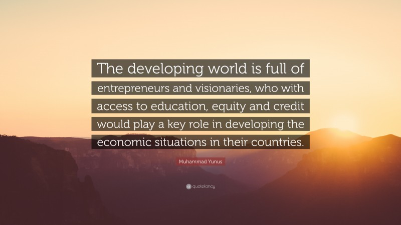 """Muhammad Yunus Quote: """"The developing world is full of entrepreneurs and visionaries, who with access to education, equity and credit would play a key role in developing the economic situations in their countries."""""""