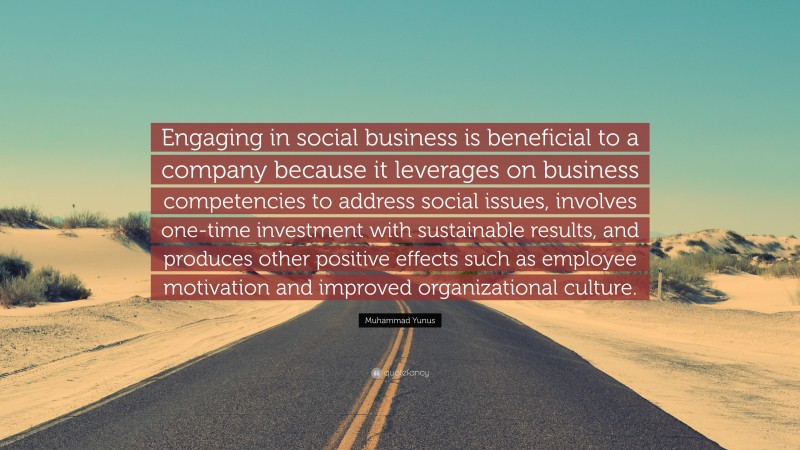 "Muhammad Yunus Quote: ""Engaging in social business is beneficial to a company because it leverages on business competencies to address social issues, involves one-time investment with sustainable results, and produces other positive effects such as employee motivation and improved organizational culture."""