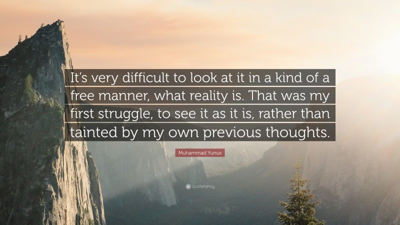 "Muhammad Yunus Quote: ""It's very difficult to look at it in a kind of a free manner, what reality is. That was my first struggle, to see it as it is, rather than tainted by my own previous thoughts."""