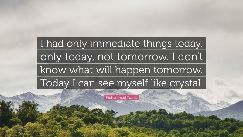 """Muhammad Yunus Quote: """"I had only immediate things today, only today, not tomorrow. I don't know what will happen tomorrow. Today I can see myself like crystal."""""""