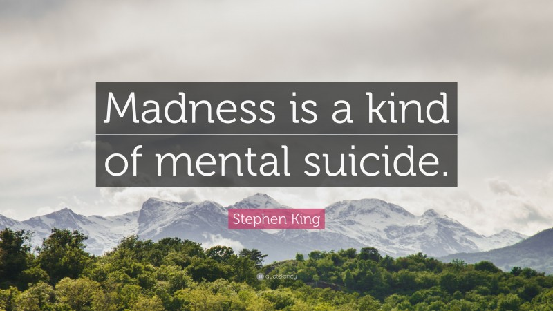"""Stephen King Quote: """"Madness is a kind of mental suicide."""""""