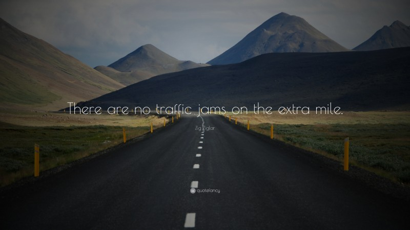 """Zig Ziglar Quote: """"There are no traffic jams on the extra mile."""""""