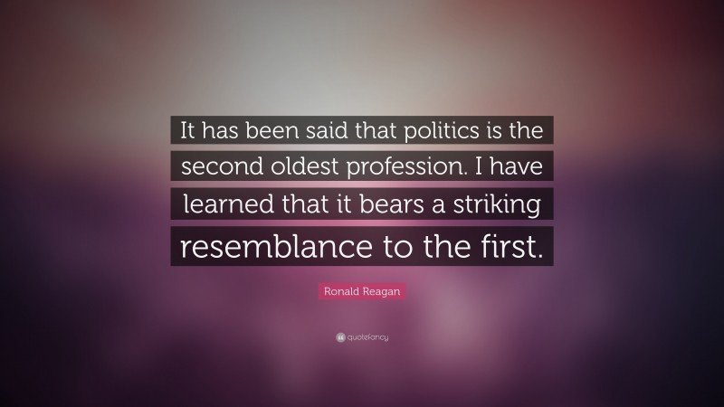 """Ronald Reagan Quote: """"It has been said that politics is the second oldest profession. I have learned that it bears a striking resemblance to the first."""""""