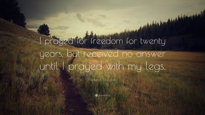 """Frederick Douglass Quote: """"I prayed for freedom for twenty years, but received no answer until I prayed with my legs."""""""