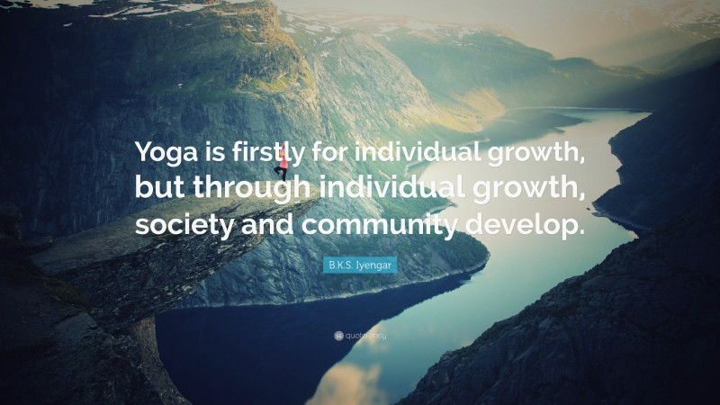 """B.K.S. Iyengar Quote: """"Yoga is firstly for individual growth, but through individual growth, society and community develop."""""""