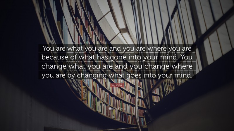 """Zig Ziglar Quote: """"You are what you are and you are where you are because of what has gone into your mind. You change what you are and you change where you are by changing what goes into your mind."""""""