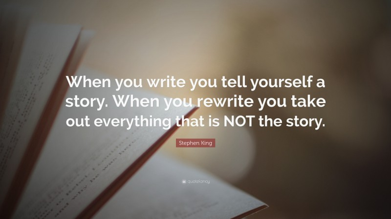 """Stephen King Quote: """"When you write you tell yourself a story. When you rewrite you take out everything that is NOT the story."""""""