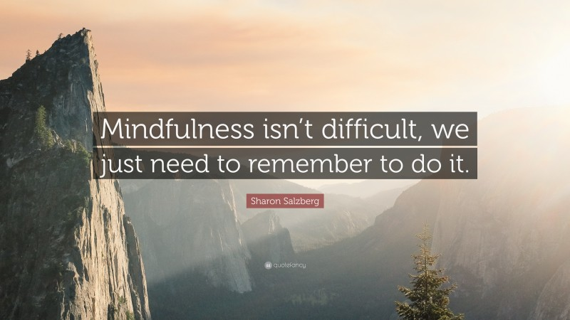 """Sharon Salzberg Quote: """"Mindfulness isn't difficult, we just need to remember to do it."""""""