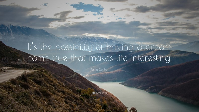 """Paulo Coelho Quote: """"It's the possibility of having a dream come true that makes life interesting."""""""