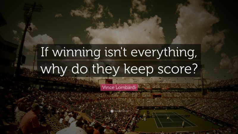 """Vince Lombardi Quote: """"If winning isn't everything, why do they keep score?"""""""