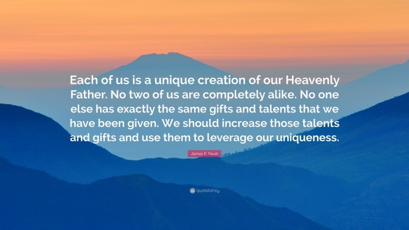 """James E. Faust Quote: """"Each of us is a unique creation of our Heavenly Father. No two of us are completely alike. No one else has exactly the same gifts and talents that we have been given. We should increase those talents and gifts and use them to leverage our uniqueness."""""""