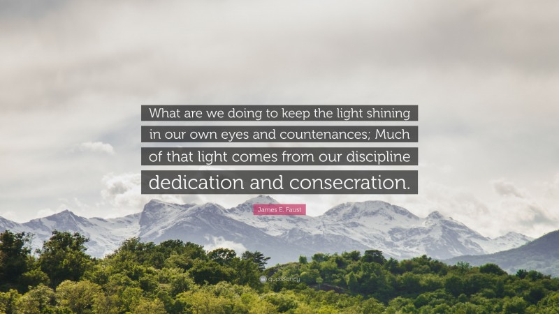 """James E. Faust Quote: """"What are we doing to keep the light shining in our own eyes and countenances; Much of that light comes from our discipline dedication and consecration."""""""