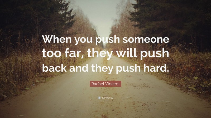 """Rachel Vincent Quote: """"When you push someone too far, they will push back and they push hard."""""""