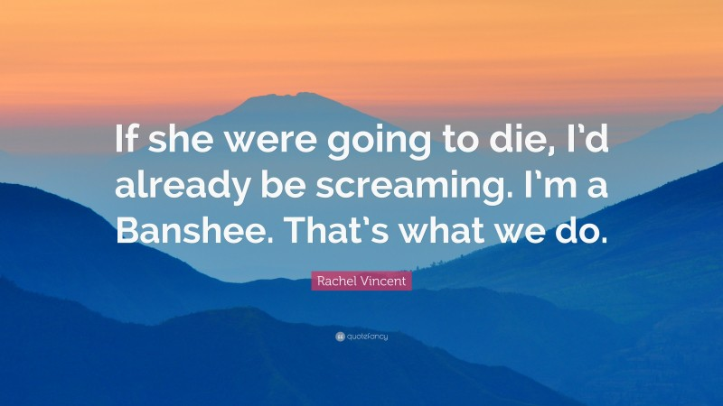 """Rachel Vincent Quote: """"If she were going to die, I'd already be screaming. I'm a Banshee. That's what we do."""""""