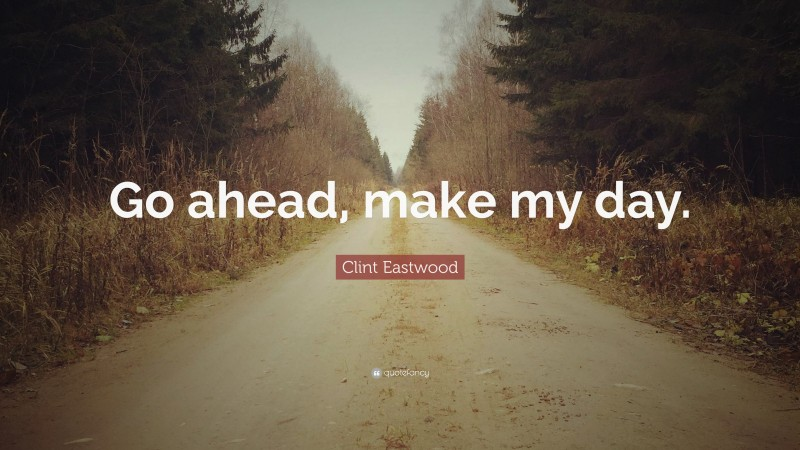 """Clint Eastwood Quote: """"Go ahead, make my day."""""""