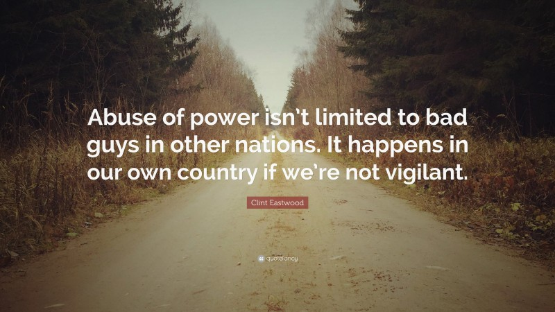 """Clint Eastwood Quote: """"Abuse of power isn't limited to bad guys in other nations. It happens in our own country if we're not vigilant."""""""