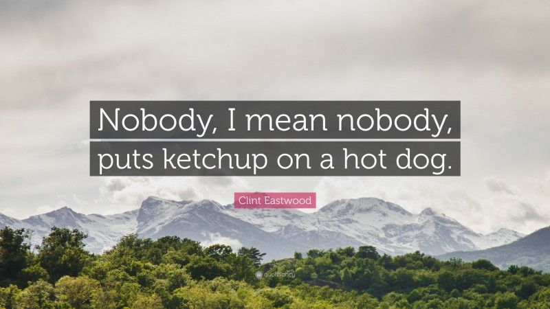 """Clint Eastwood Quote: """"Nobody, I mean nobody, puts ketchup on a hot dog."""""""