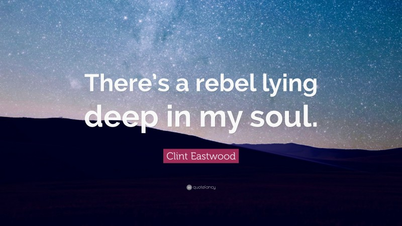 """Clint Eastwood Quote: """"There's a rebel lying deep in my soul."""""""