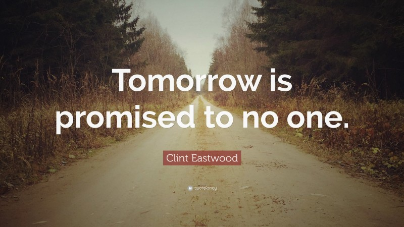 """Clint Eastwood Quote: """"Tomorrow is promised to no one."""""""