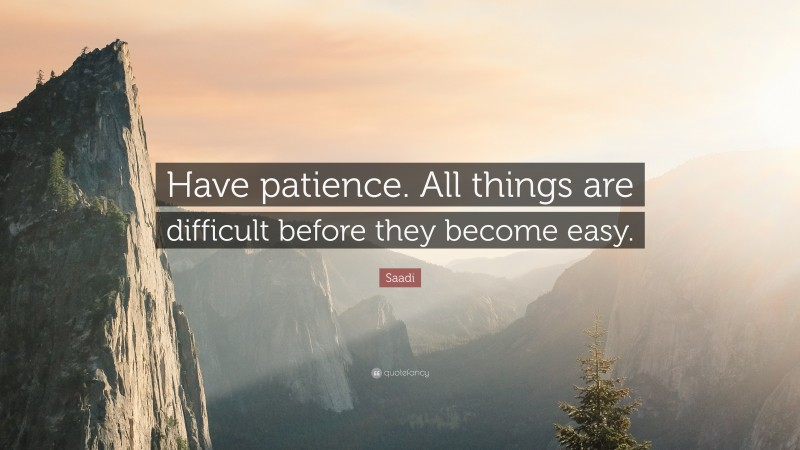 """Saadi Quote: """"Have patience. All things are difficult before they become easy."""""""
