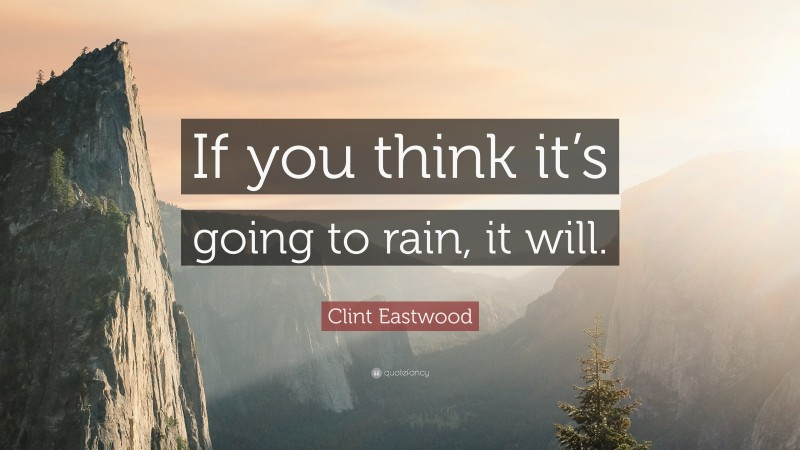"""Clint Eastwood Quote: """"If you think it's going to rain, it will."""""""