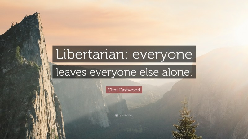 """Clint Eastwood Quote: """"Libertarian: everyone leaves everyone else alone."""""""