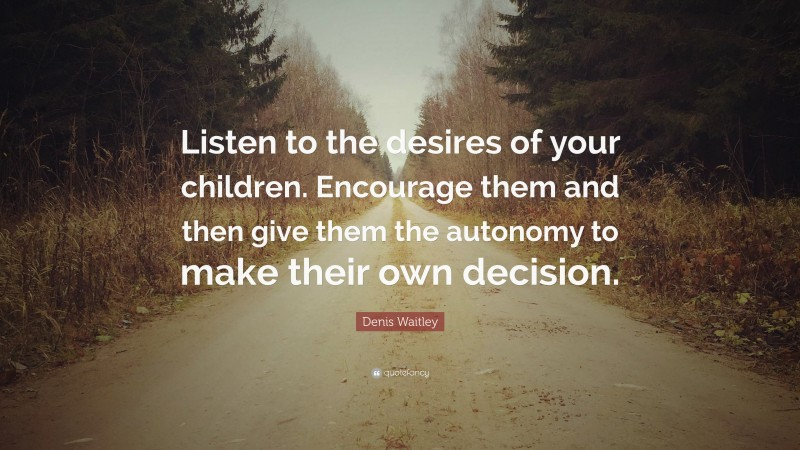 """Denis Waitley Quote: """"Listen to the desires of your children. Encourage them and then give them the autonomy to make their own decision."""""""
