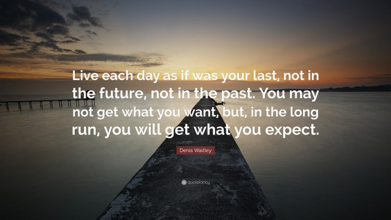"""Denis Waitley Quote: """"Live each day as if was your last, not in the future, not in the past. You may not get what you want, but, in the long run, you will get what you expect."""""""