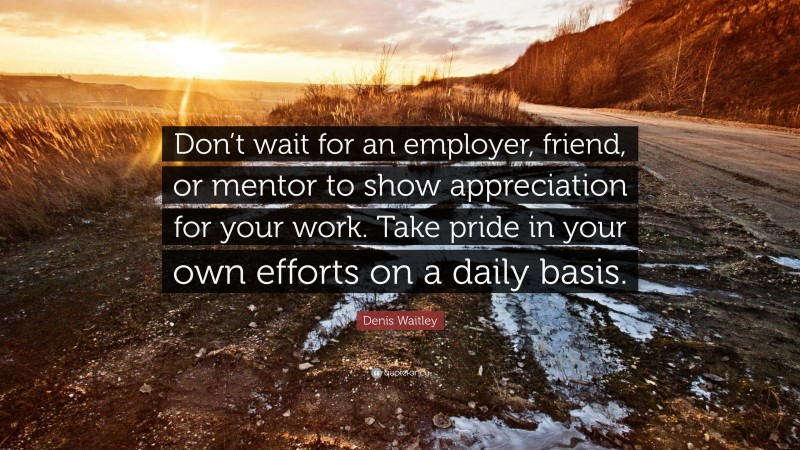 """Denis Waitley Quote: """"Don't wait for an employer, friend, or mentor to show appreciation for your work. Take pride in your own efforts on a daily basis."""""""