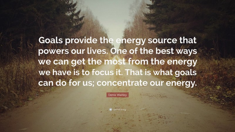 """Denis Waitley Quote: """"Goals provide the energy source that powers our lives. One of the best ways we can get the most from the energy we have is to focus it. That is what goals can do for us; concentrate our energy."""""""