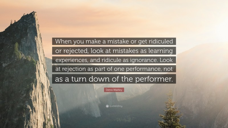 """Denis Waitley Quote: """"When you make a mistake or get ridiculed or rejected, look at mistakes as learning experiences, and ridicule as ignorance. Look at rejection as part of one performance, not as a turn down of the performer."""""""