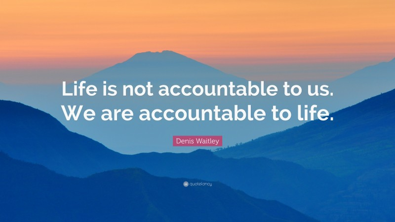 """Denis Waitley Quote: """"Life is not accountable to us. We are accountable to life."""""""